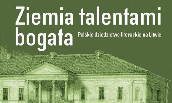 ZIEMIA TALENTAMI BOGATA. POLSKIE DZIEDZICTWO LITERACKIE NA LITWIE
